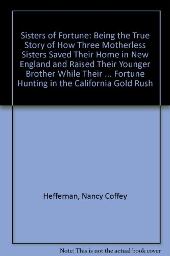 9780874516500: Sisters of Fortune: Being the true story of how three motherless sisters saved their home in New England and raised their younger brother while their ... fortune hunting in the California Gold Rush