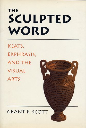 The Sculpted Word: Keats, Ekphrasis, and the Visual Arts: Scott, Grant F.