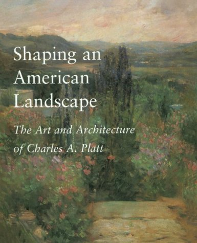 Shaping an American Landscape: The Art and Architecture of Charles A. Platt