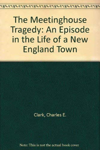 The Meetinghouse Tragedy: An Episode in the Life of a New England Town: Clark, Charles E.