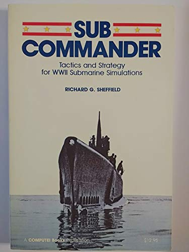 Sub Commander: Tactics and Strategy for Wwii Submarine Simulations: Richard G. Sheffield