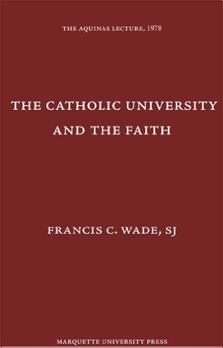 The Catholic University and the Faith (The Aquinas Lectures): Wade, Francis C.
