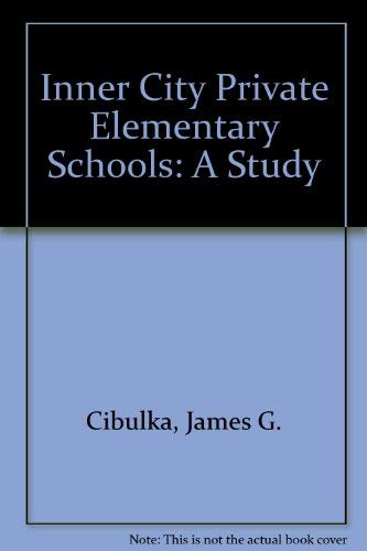 Inner City Private Elementary Schools: A Study: Cibulka, James G.,