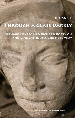 9780874626681: Through a Glass Darkly: Bernard Lonergan & Richard Rorty on Knowing Without a God's-eye View (Marquette Studies in Philosophy)