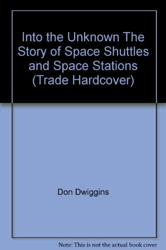 Into the Unknown The Story of Space Shuttles and Space Stations (Trade Hardcover): Don Dwiggins