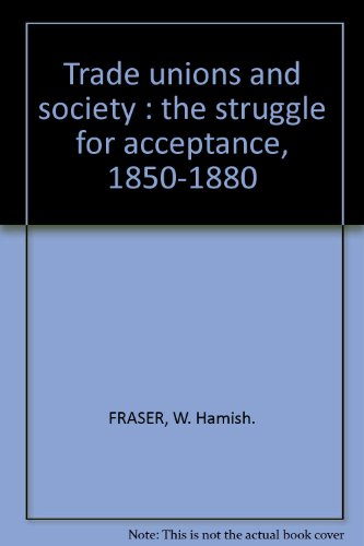 Trade unions and society; The struggle for acceptance, 1850-1880: Fraser, W. Hamish