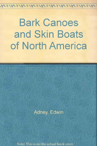 Bark Canoes and Skin Boats of North America: Edwin Tappan Adney, Howard I. Chapelle