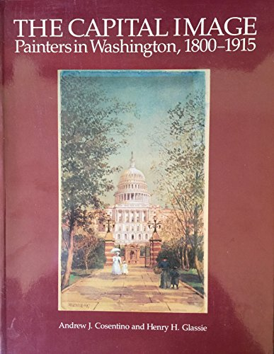 The Capital Image: Painters in Washington, 1800-1915: Cosentino, Andrew J. Glassie, Henry H.