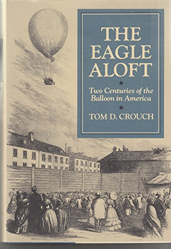 The Eagle Aloft: Two Centuries of the Balloon in America: Crouch, Tom D. Ph.D.