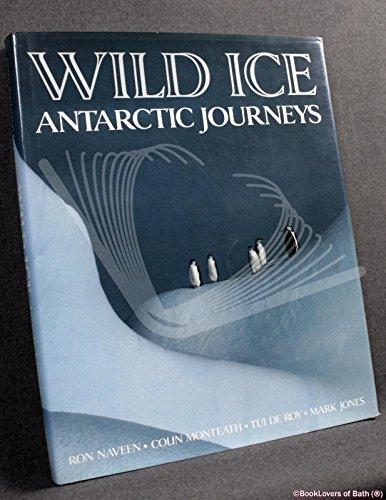 Wild Ice: Antarctic Journeys.: Ron Naveen, Mark Jones, Tui de Roy, and Colin Monteath.