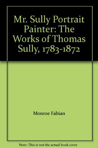 Mr. Sully Portrait Painter: The Works of Thomas Sully, 1783-1872: FABIAN, Monroe H.