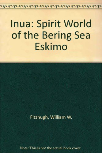 Inua: Spirit World of the Bering Sea Eskimo: Fitzhugh, William W., etc.