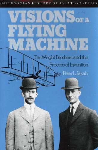 Visions of a Flying Machine: The Wright Brothers and the Process of Invention: Jakab, Peter L.