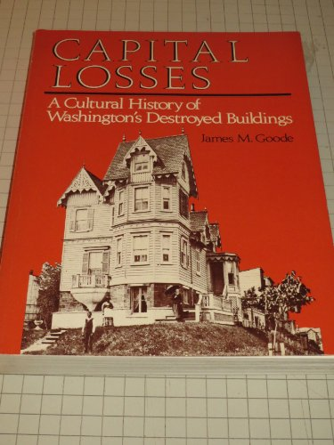 Capital Losses: A Cultural History of Washington's Destroyed Buildings (0874744792) by Goode, James M.