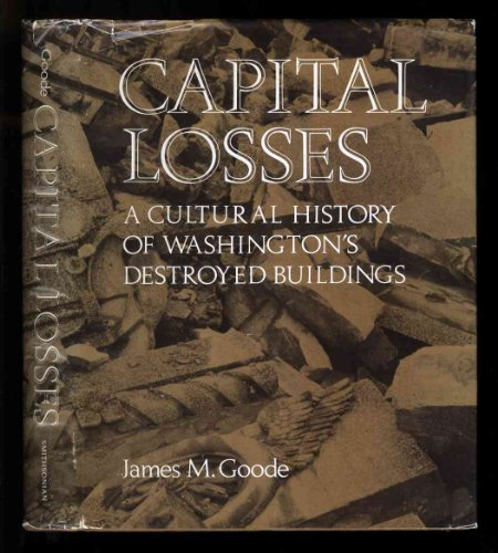 CAPITAL LOSSES; A CULTURAL HISTORY OF WASHINGTON'S DESTROYED BUILDINGS. [Washington, D.C. local h...