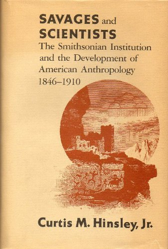 Savages and Scientists: The Smithsonian Institution and the Development of American Anthropology, ...