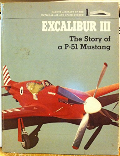 Excalibur III: the Story of a P-51 Mustang: Mikesh, Robert C.