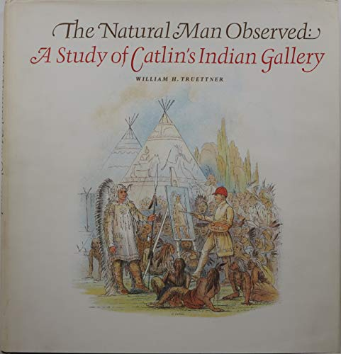 The Natural Man Observed: A Study of Catlin's Indian Gallery (9780874749182) by William H. Truettner