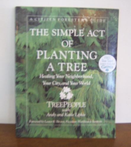 The Simple Act of Planting a Tree; Healing Your Neighborhood, Your City, and Your World: Treepeople...