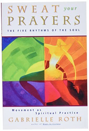 9780874779592: Sweat Your Prayers: The Five Rhythms of the Soul -- Movement as Spiritual Practice
