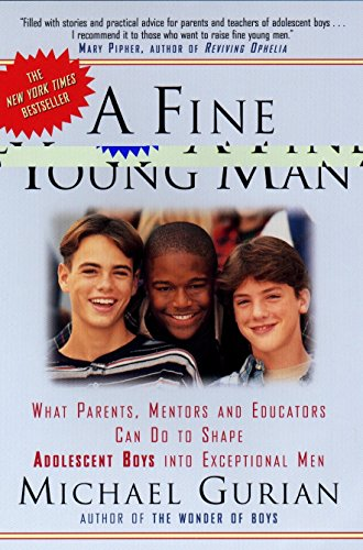 A Fine Young Man: What Parents, Mentors, and Educators Can Do to Shape Adolescent Boys into ...