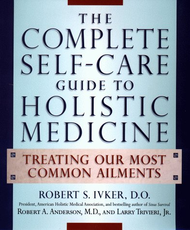 The Complete Self-Care Guide to Holistic Medicine: Treating Our Most Common Ailments: Ivker, Robert...