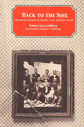 Back to the Soil: The Jewish Farmers of Clarion, Utah, and Their World: Goldberg, Robert Alan