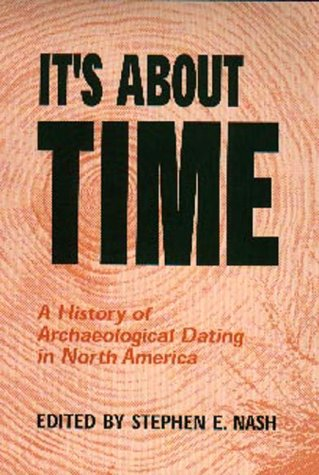 It's about time : a history of archaeological dating in North America.: Nash, Stephen Edward.