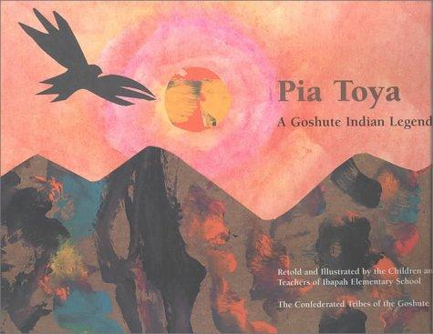 Pia Toya: A Goshute Indian Legend: Goshute Indians; School, The Children of Ibapah Elementary; ...