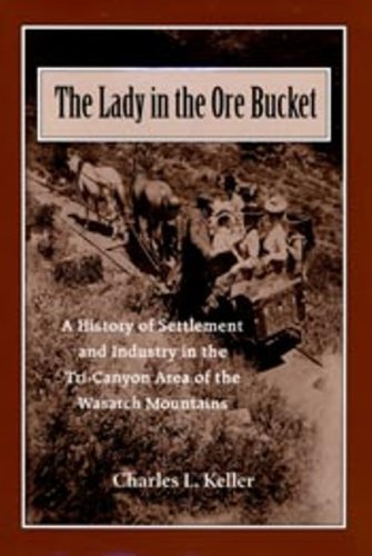 Lady In The Ore Bucket: A History of Settlement and Industry in the Tri-Canyon Area of the Wasatch ...