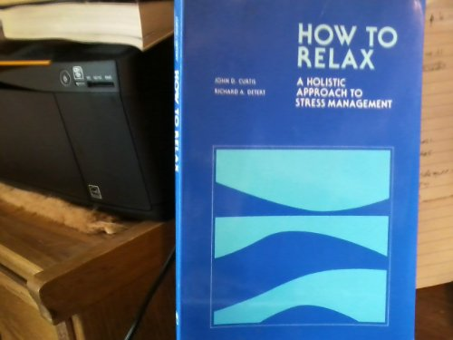 How to Relax: A Holistic Approach to Stress Management: Curtis, John D.