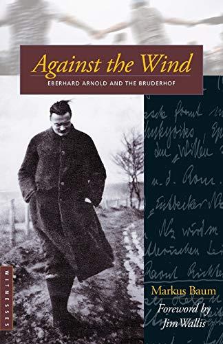 Against the Wind: Eberhard Arnold and the Bruderhof: Baum, Markus