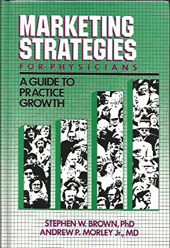 Marketing Strategies for Physicians: A Guide to Practice Growth: Morley, Andrew P.; Brown, Stephen ...