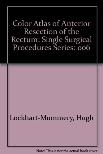 Color Atlas of Anterior Resection of the Rectum: Single Surgical Procedures Series: ...