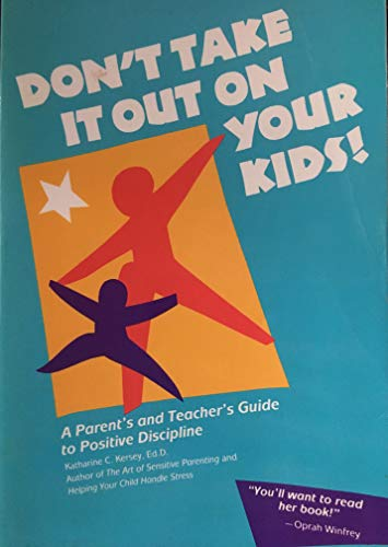 Don't Take It Out on Your Kids! a Parents and Teachers Guide to Positive Discipline: Kersey, ...