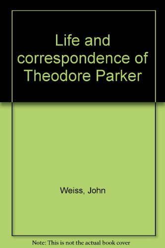 Life and correspondence of Theodore Parker: Weiss, John
