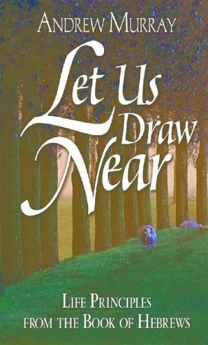 Let Us Draw Near: Life Principles from: Andrew Murray