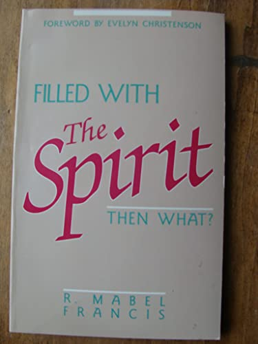 Filled with the Spirit-- Then What?: Francis, Mabel; Francis, R. Mabel