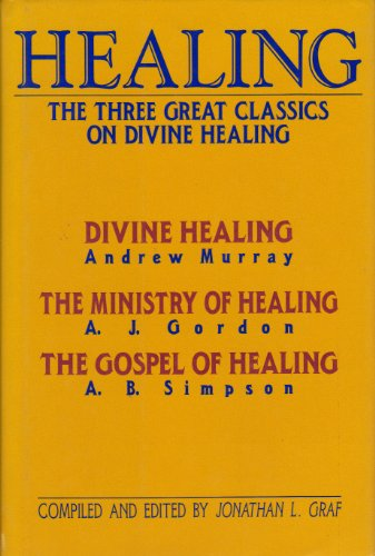 Healing: The Three Great Classics on Divine Healing - Divine Healing - The Ministry of Healing - ...