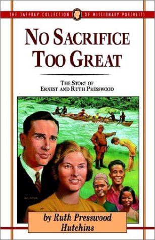 No Sacrifice Too Great: The Story of Ernest and Ruth Presswood (Jaffray Collection of Missionary ...