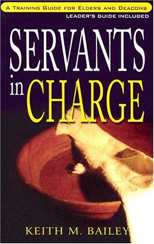Servants in Charge: A Training Manual for Elders and Deacons (Christian life & ministry series) (0875097456) by Bailey, Keith M.
