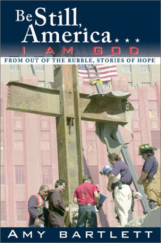 Be Still, America-- I Am God: From Out of the Rubble, Stories of Hope: Bartlett, Amy M.
