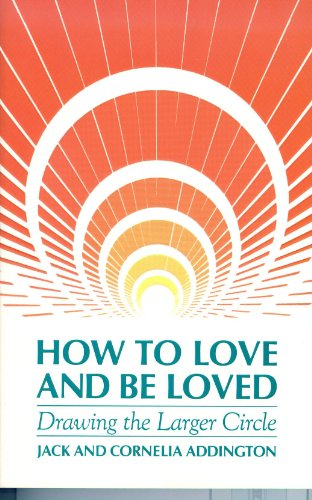 How to Love and Be Loved: Drawing the Larger Circle: Addington, Jack Ensign; Addington, Cornelia