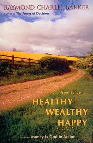 How to Be Healthy Wealthy Happy (Mentors: Raymond Charles Barker