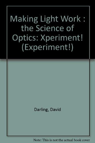 Making Light Work: The Science of Optics (Experiment!): Darling, David