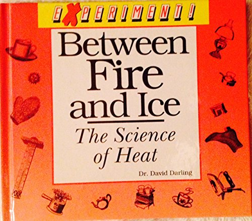 Between Fire and Ice: The Science of Heat (Experiment!): Darling, David