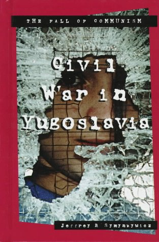 Civil War in Yugoslavia (The Fall of Communism Series): Symynkywicz, Jeffrey B.