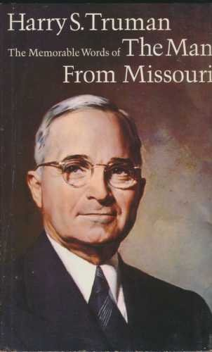 THE MAN FROM MISSOURI Harry S. Truman: The Memorable Words of the 33rd President: Truman, Harry S.