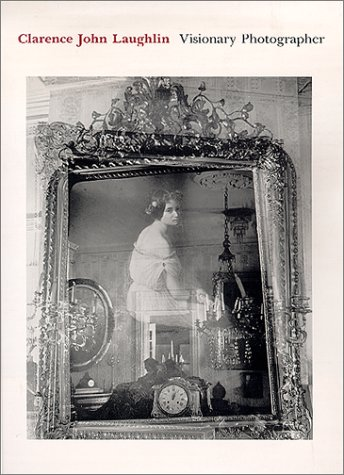 Clarence John Laughlin: Visionary Photographer: Laughlin, Clarence John