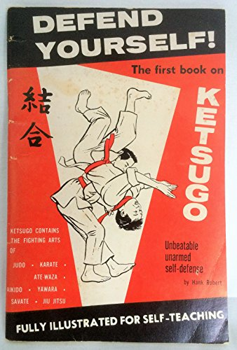 9780875384696: DEFEND YOURSELF! Ketsugo: Complete Self-Defense. Containing The Combined Unbeatable Fighting Arts of Aikido, Yawara, Ate-Waza, Karate, Judo, Savate and Jiu Jitsu.
